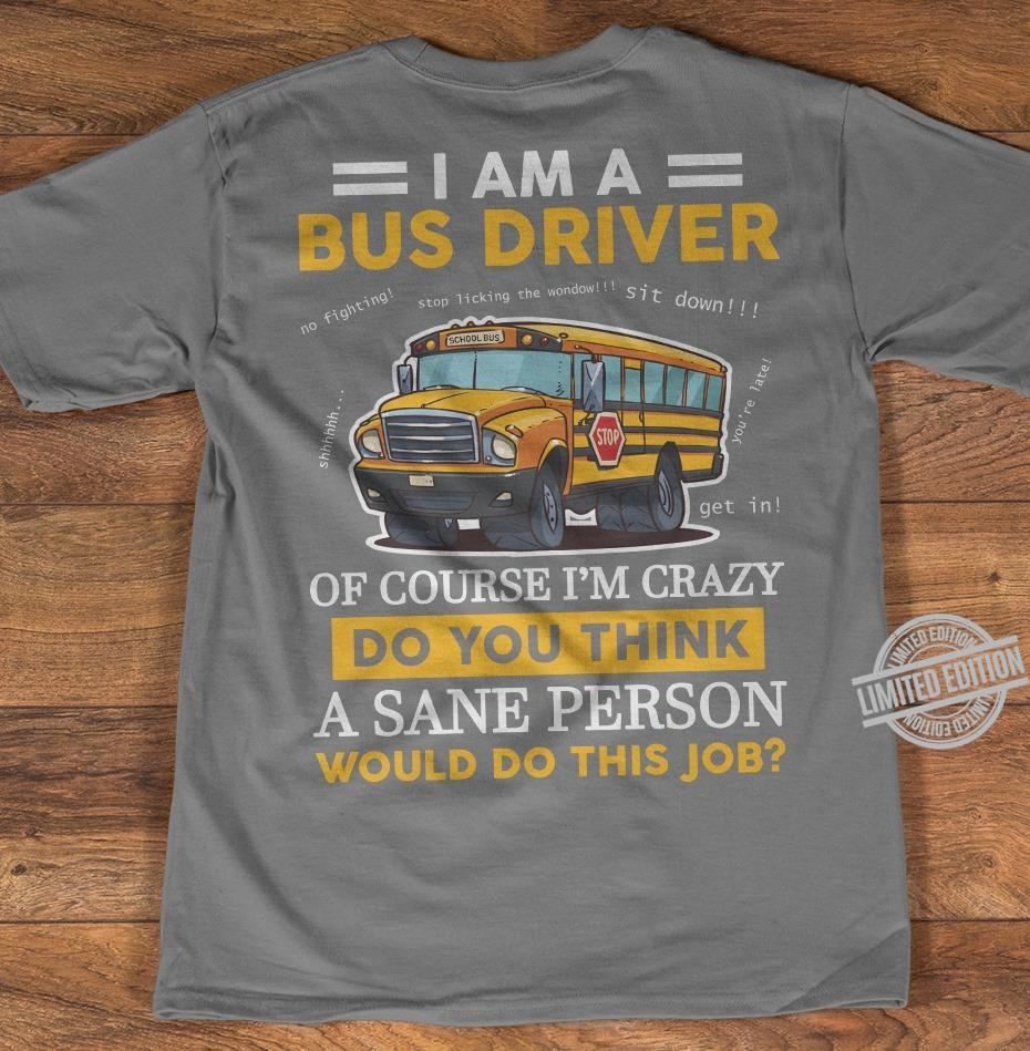 I Am A Bus Driver Of Course I'm Crazy Do You Think A Sane Person Would Do This Job Shirt
