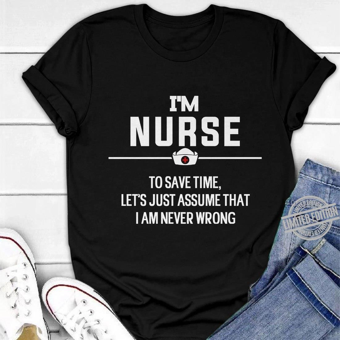 I'm Nurse To Save Time Let's Just Assume That I Am Never Wrong Shirt