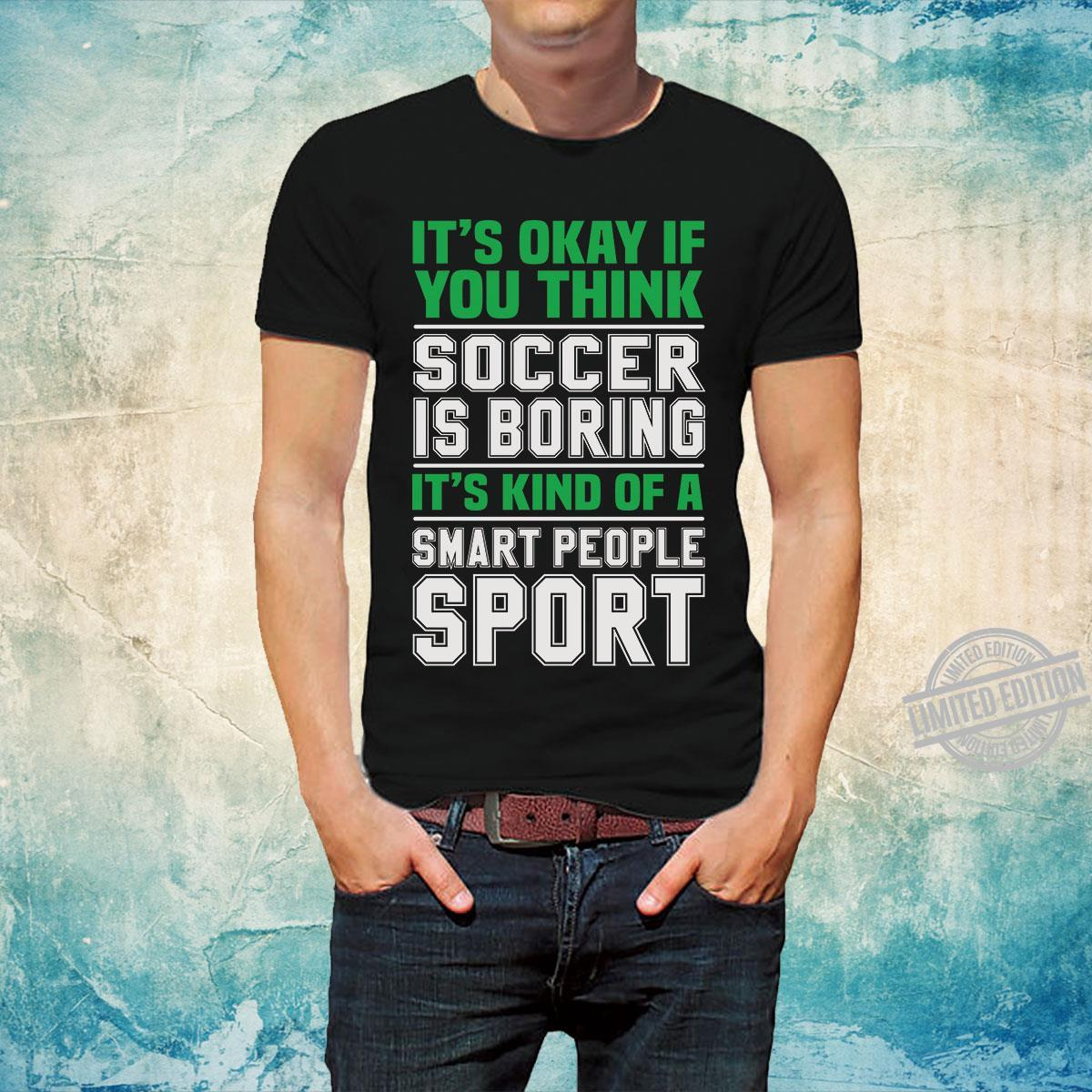 It's Okay If You Think Soccer Is BOrning It's Kind Of A Smart People Sport Shirt