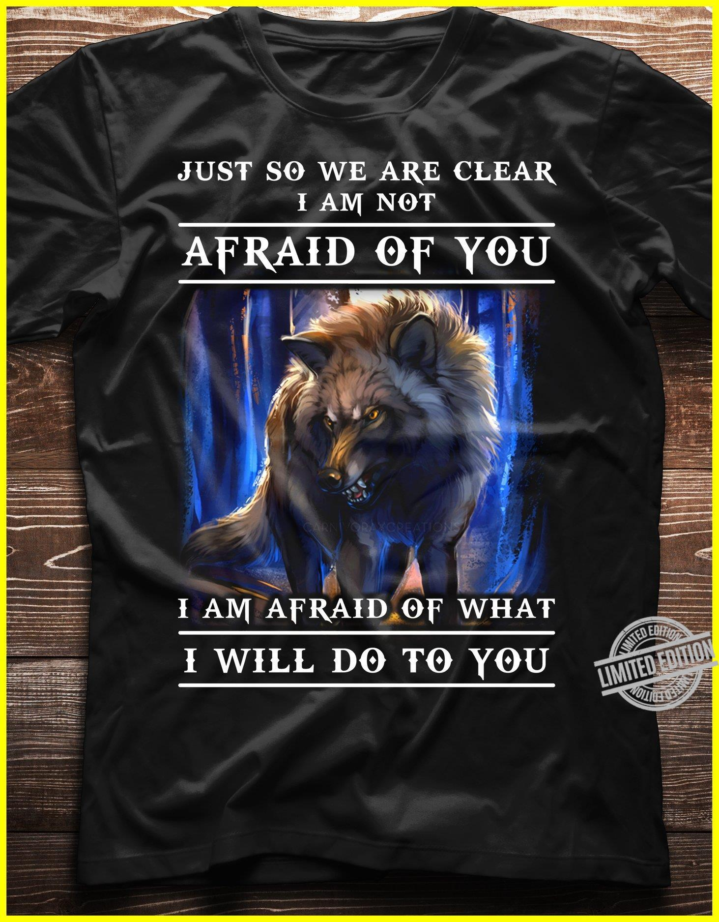 Just So We Are Clear I Am Not Afraid Of You I Am Afraid Of What I Will Do To You Shirt