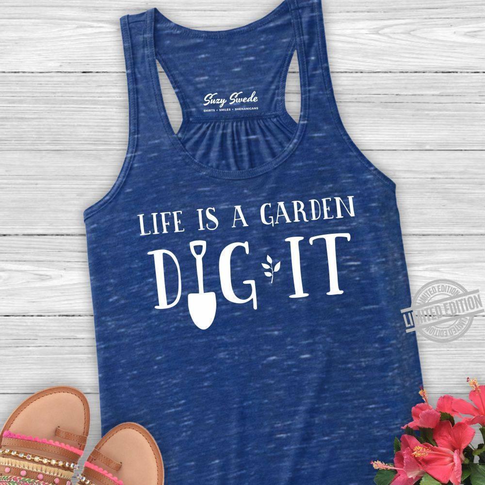 Life Is A Garden Dig It Shirt