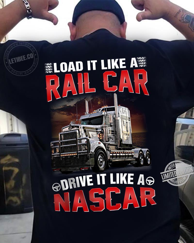 Load It Like A Rail Car Drive It Like A Nascar Shirt