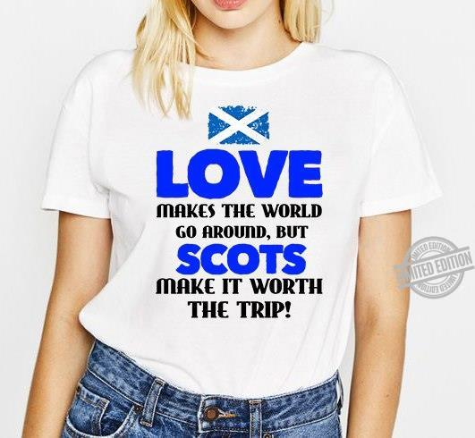 Love Makes The World Go Around But Scots Make It Worth The Trip Shirt