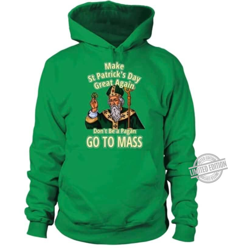 Make St.Patrick's Day Great Again Don't Be A Pagan Go To Mass Shirt