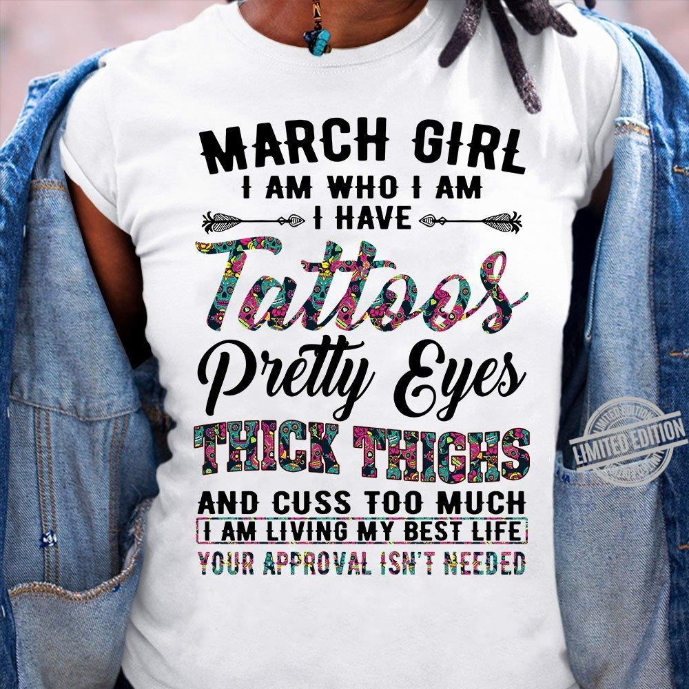 March Girl I Am Who I Am I Have Tattoos Pretty Eyes Thick Thighs And Cuss Too Much I Am Living My Best Life Your Approval Isn't Needed Shirt